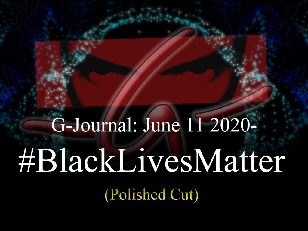 G-Journal: June 11 2020 – #BlackLivesMatter (The Polished Cut)